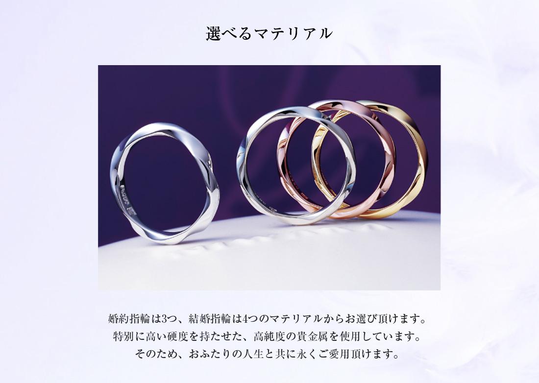 選べるマテリアル 婚約指輪は3つ、結婚指輪は4つのマテリアルからお選び頂けます。特別に高い硬度を持たせた、高純度の貴金属を使用しています。そのため、おふたりの人生と共に永くご愛用頂けます。