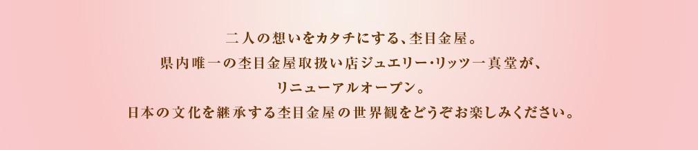 二人の想いをカタチにする、杢目金屋。県内唯一の杢目金屋取扱い店ジュエリー・リッツ一真堂が、リニューアルオープン。日本の文化を継承する杢目金屋の世界観をどうぞお楽しみください。