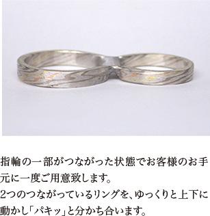 指輪の一部がつながった状態でお客様のお手元に一度ご用意致します。2つのつながっているリングを、ゆっくりと上下に動かし「パキッ」と分かち合います。